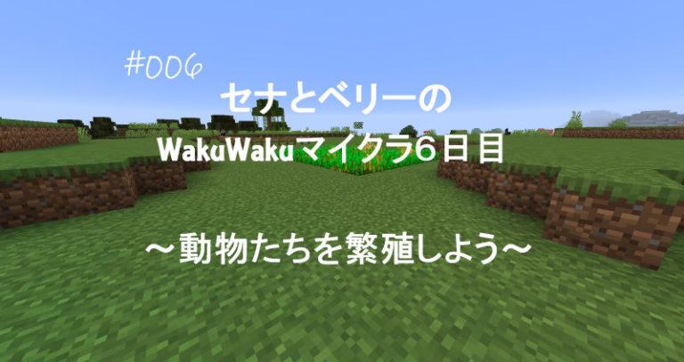 0006-00WakuWakuマイクラ6日目~動物たちを繁殖~